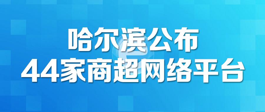 方便购物!货足价稳!哈尔滨公布44家商超网络平台
